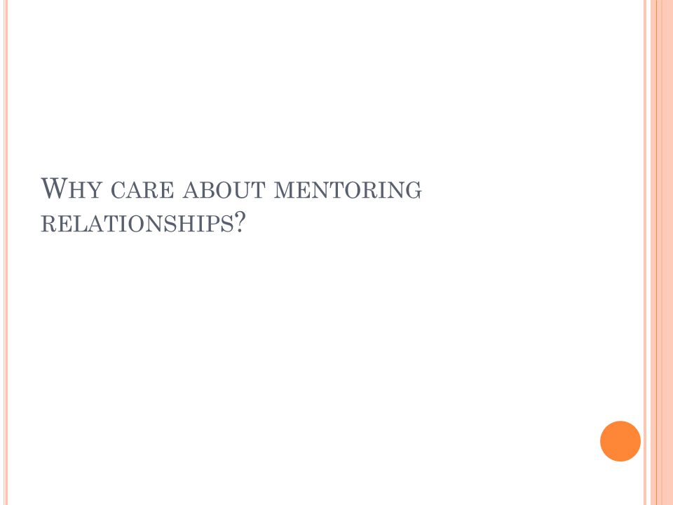 W HY CARE ABOUT MENTORING RELATIONSHIPS