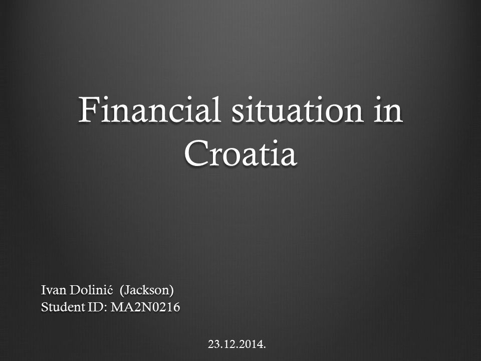 Financial situation in Croatia Ivan Dolini ć (Jackson) Student ID: MA2N0216 23.12.2014.
