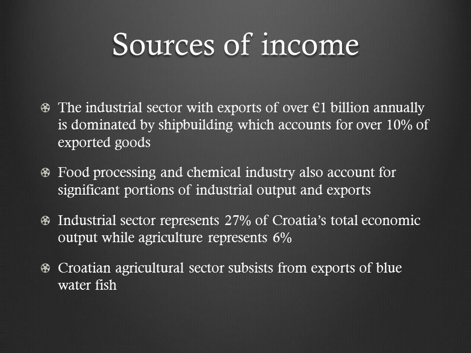 Sources of income The industrial sector with exports of over €1 billion annually is dominated by shipbuilding which accounts for over 10% of exported goods Food processing and chemical industry also account for significant portions of industrial output and exports Industrial sector represents 27% of Croatia's total economic output while agriculture represents 6% Croatian agricultural sector subsists from exports of blue water fish