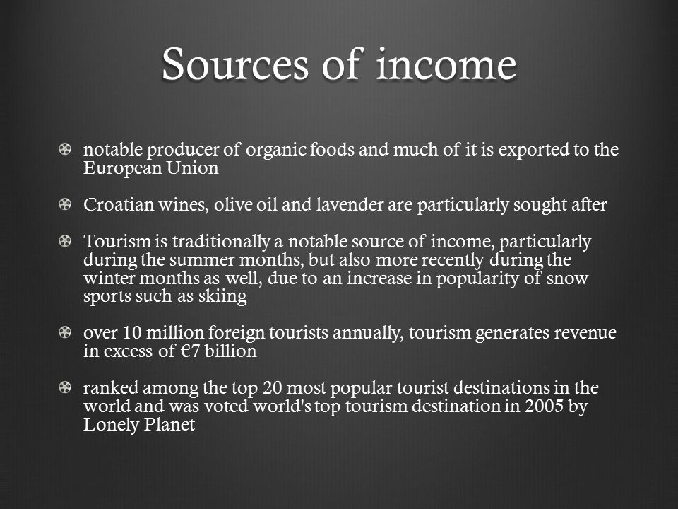 Sources of income notable producer of organic foods and much of it is exported to the European Union Croatian wines, olive oil and lavender are particularly sought after Tourism is traditionally a notable source of income, particularly during the summer months, but also more recently during the winter months as well, due to an increase in popularity of snow sports such as skiing over 10 million foreign tourists annually, tourism generates revenue in excess of €7 billion ranked among the top 20 most popular tourist destinations in the world and was voted world s top tourism destination in 2005 by Lonely Planet
