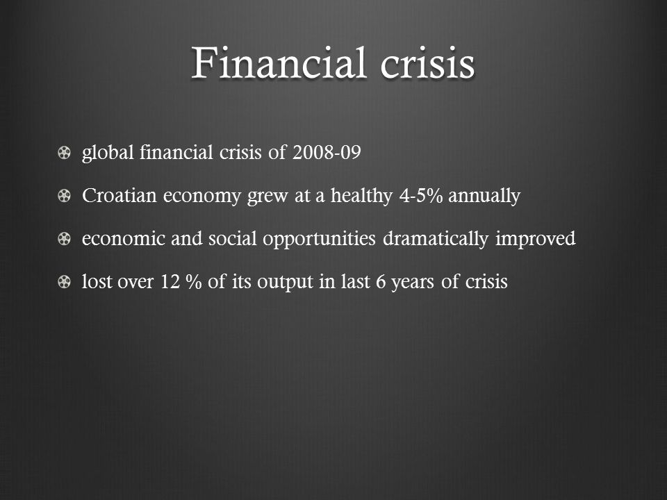 Financial crisis global financial crisis of 2008-09 Croatian economy grew at a healthy 4-5% annually economic and social opportunities dramatically improved lost over 12 % of its output in last 6 years of crisis