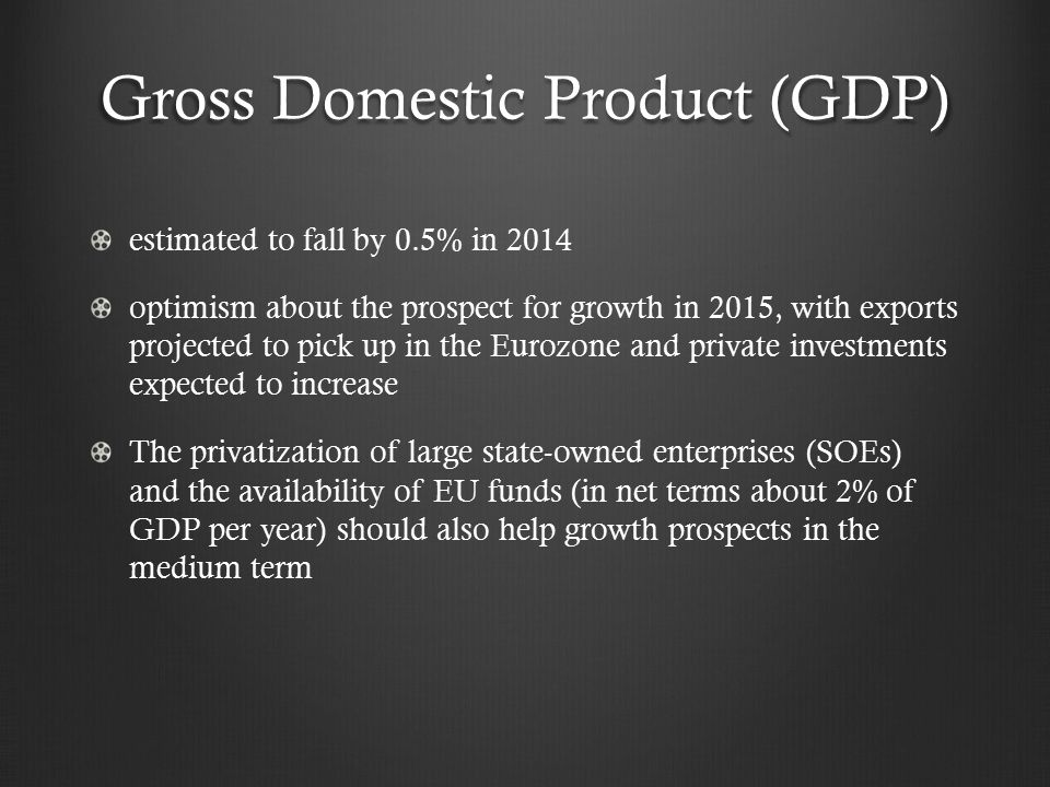 Gross Domestic Product (GDP) estimated to fall by 0.5% in 2014 optimism about the prospect for growth in 2015, with exports projected to pick up in the Eurozone and private investments expected to increase The privatization of large state-owned enterprises (SOEs) and the availability of EU funds (in net terms about 2% of GDP per year) should also help growth prospects in the medium term