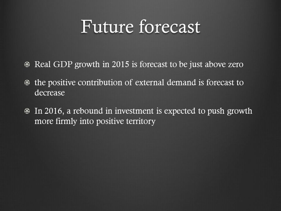 Future forecast Real GDP growth in 2015 is forecast to be just above zero the positive contribution of external demand is forecast to decrease In 2016, a rebound in investment is expected to push growth more firmly into positive territory