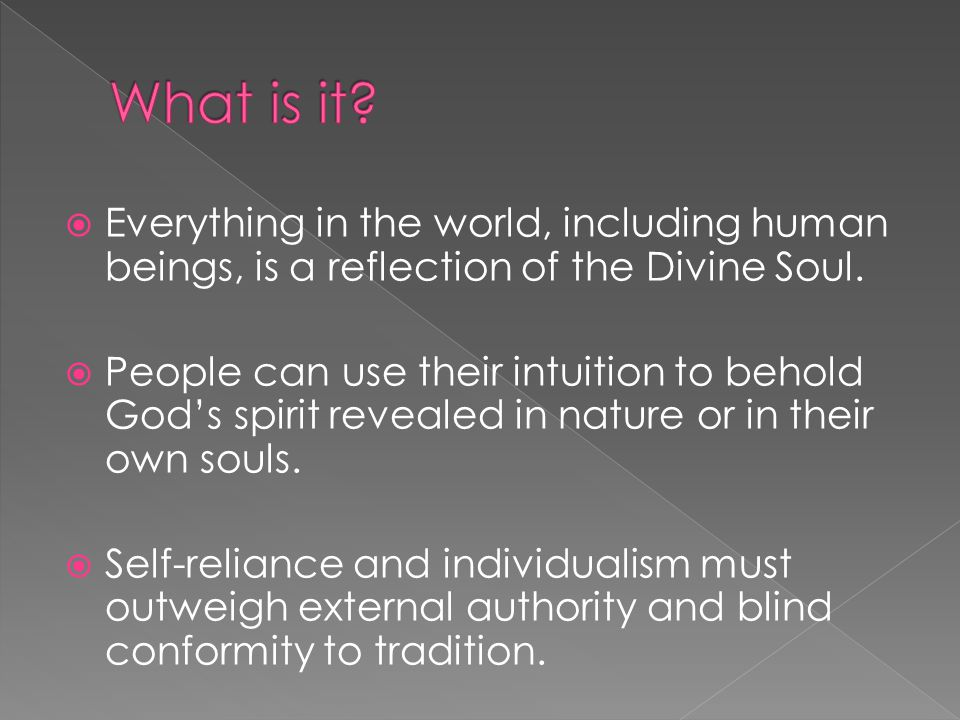  Everything is one (God, humanity and nature)  Believe that the basic truths of the universe lie beyond empirical data  Intuition is the core of knowledge  Our souls are linked to reality beyond the physical world  The oversoul: Universal collective soul: Spiritual purity