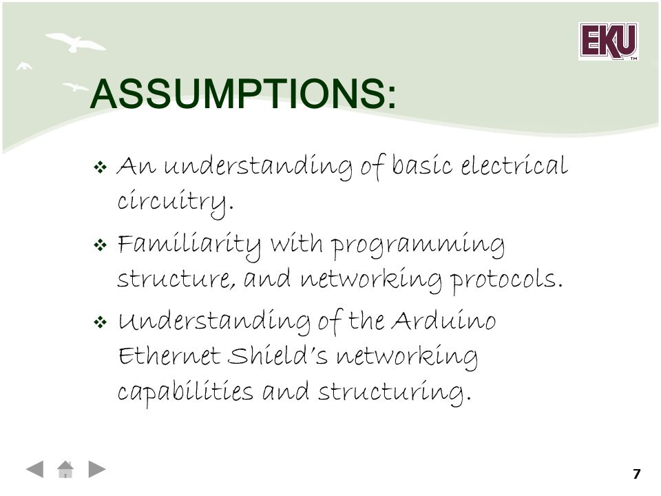 7 ASSUMPTIONS:  An understanding of basic electrical circuitry.  Familiarity with programming structure, and networking protocols.  Understanding o