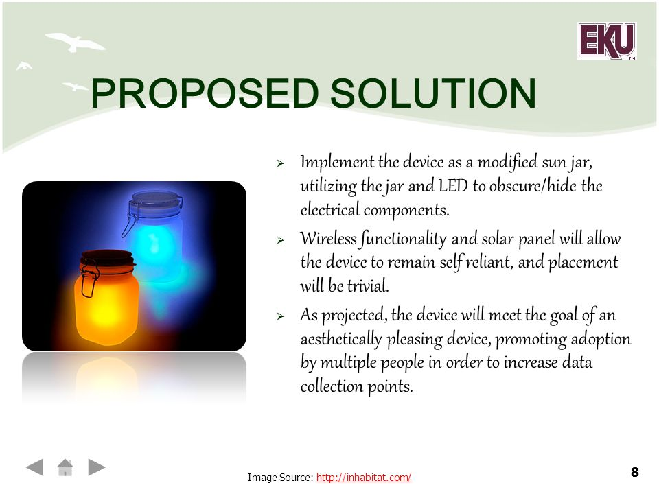 8 PROPOSED SOLUTION  Implement the device as a modified sun jar, utilizing the jar and LED to obscure/hide the electrical components.