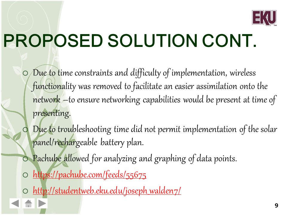 PROPOSED SOLUTION CONT. o Due to time constraints and difficulty of implementation, wireless functionality was removed to facilitate an easier assimil