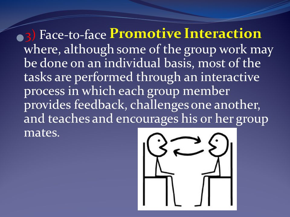 3) Face-to-face Promotive Interaction where, although some of the group work may be done on an individual basis, most of the tasks are performed through an interactive process in which each group member provides feedback, challenges one another, and teaches and encourages his or her group mates.