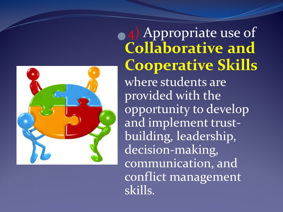 4) Appropriate use of Collaborative and Cooperative Skills where students are provided with the opportunity to develop and implement trust- building, leadership, decision-making, communication, and conflict management skills.
