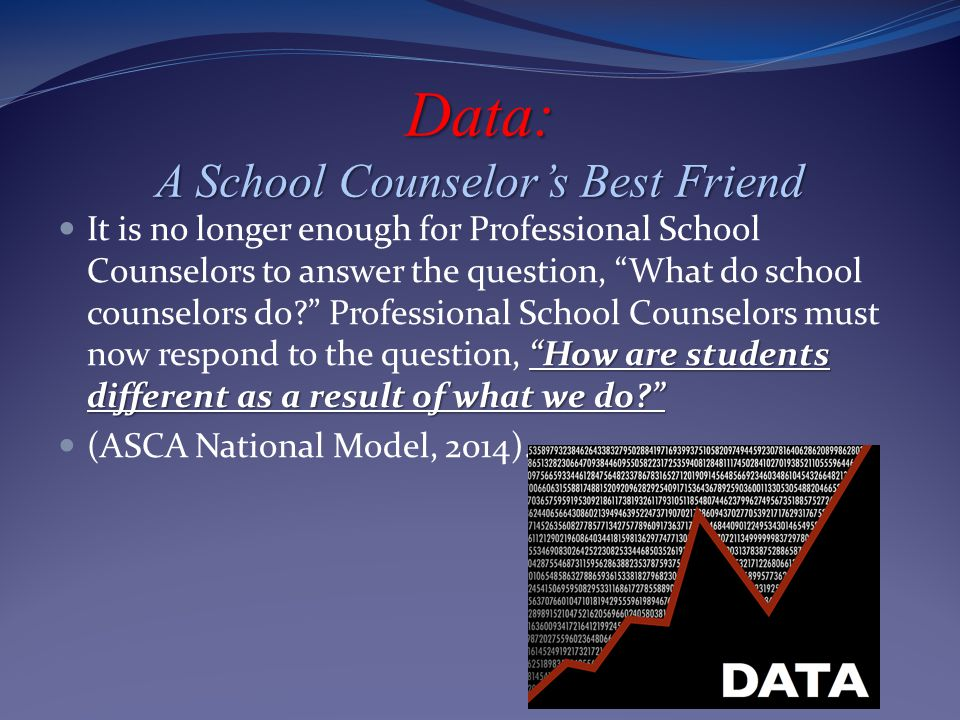 Data: A School Counselor's Best Friend How are students different as a result of what we do? It is no longer enough for Professional School Counselors to answer the question, What do school counselors do? Professional School Counselors must now respond to the question, How are students different as a result of what we do? (ASCA National Model, 2014).