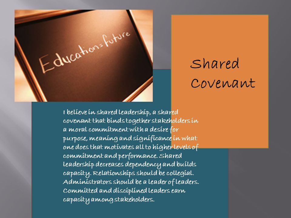 I believe in shared leadership, a shared covenant that binds together stakeholders in a moral commitment with a desire for purpose, meaning and significance in what one does that motivates all to higher levels of commitment and performance.
