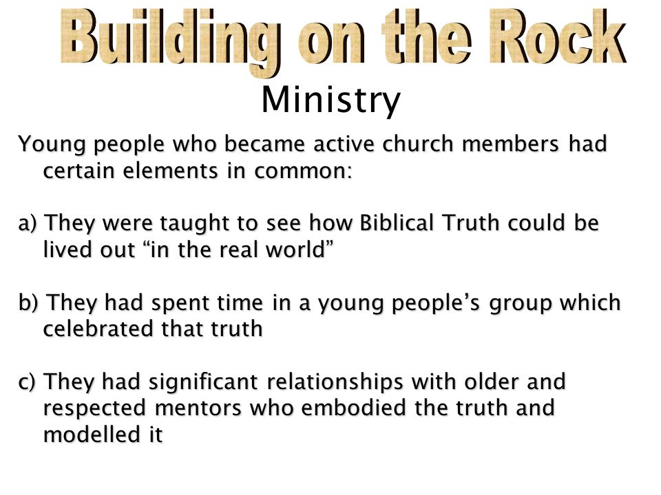 Ministry Young people who became active church members had certain elements in common: a) They were taught to see how Biblical Truth could be lived ou