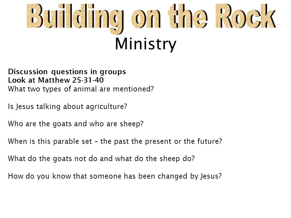 Ministry Discussion questions in groups Look at Matthew 25-31-40 What two types of animal are mentioned? Is Jesus talking about agriculture? Who are t