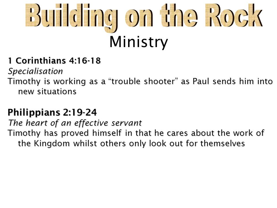 """Ministry 1 Corinthians 4:16-18 Specialisation Timothy is working as a """"trouble shooter"""" as Paul sends him into new situations Philippians 2:19-24 The"""