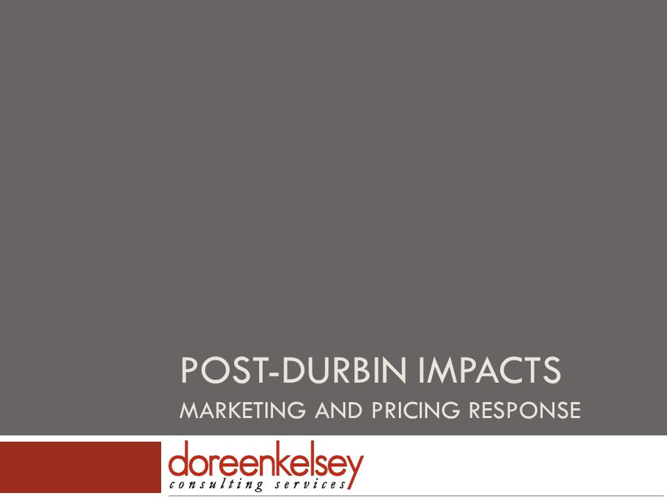 Overview Doreen Kelsey Consulting Services 2012 All Rights Reserved 2  Durbin Amendment positioned by Congress as beneficial to consumers  GAO study concluded that competition has led to increased costs for merchants  Costs of accepting cards is passed along to consumers  Caps on issuer; not on acquirer  Merchant routing can be exclusive  Yet to see impact from multi-homing provision