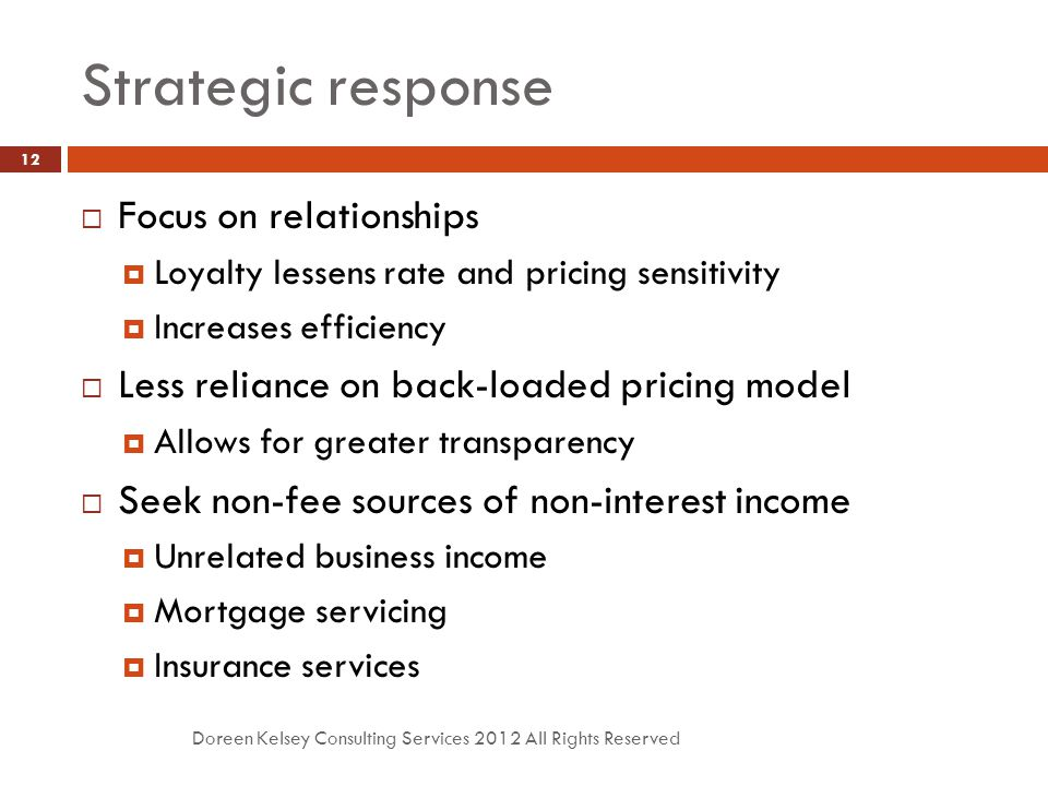 Strategic response Doreen Kelsey Consulting Services 2012 All Rights Reserved 12  Focus on relationships  Loyalty lessens rate and pricing sensitivity  Increases efficiency  Less reliance on back-loaded pricing model  Allows for greater transparency  Seek non-fee sources of non-interest income  Unrelated business income  Mortgage servicing  Insurance services