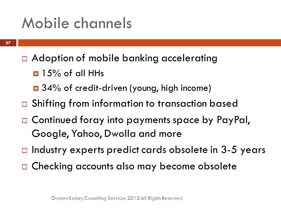 Mobile channels Doreen Kelsey Consulting Services 2012 All Rights Reserved 27  Adoption of mobile banking accelerating  15% of all HHs  34% of credit-driven (young, high income)  Shifting from information to transaction based  Continued foray into payments space by PayPal, Google, Yahoo, Dwolla and more  Industry experts predict cards obsolete in 3-5 years  Checking accounts also may become obsolete