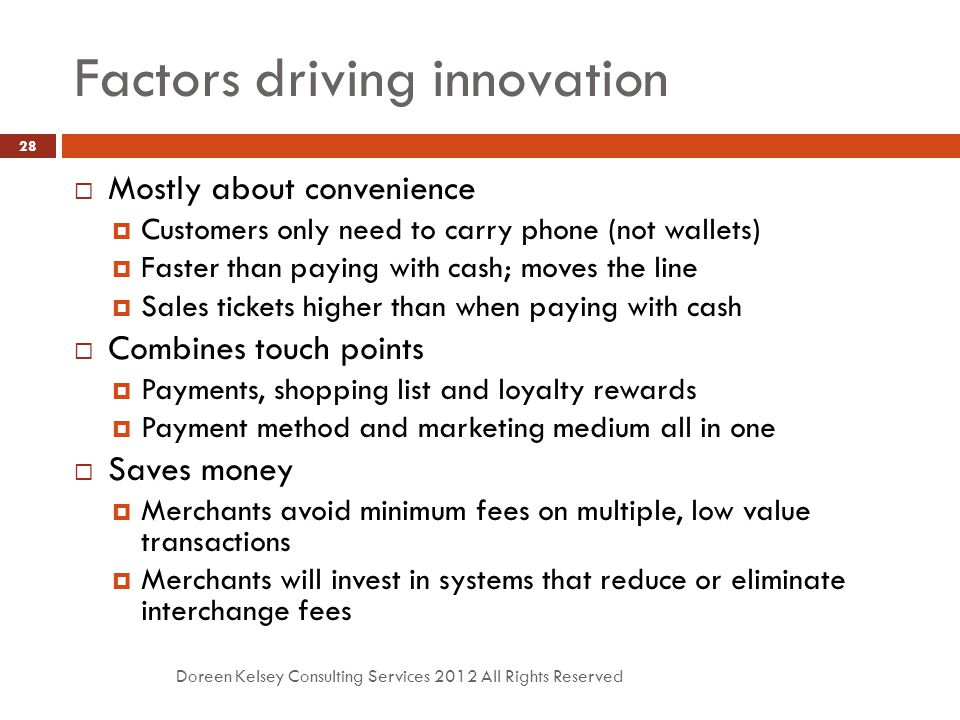 Factors driving innovation Doreen Kelsey Consulting Services 2012 All Rights Reserved 28  Mostly about convenience  Customers only need to carry phone (not wallets)  Faster than paying with cash; moves the line  Sales tickets higher than when paying with cash  Combines touch points  Payments, shopping list and loyalty rewards  Payment method and marketing medium all in one  Saves money  Merchants avoid minimum fees on multiple, low value transactions  Merchants will invest in systems that reduce or eliminate interchange fees