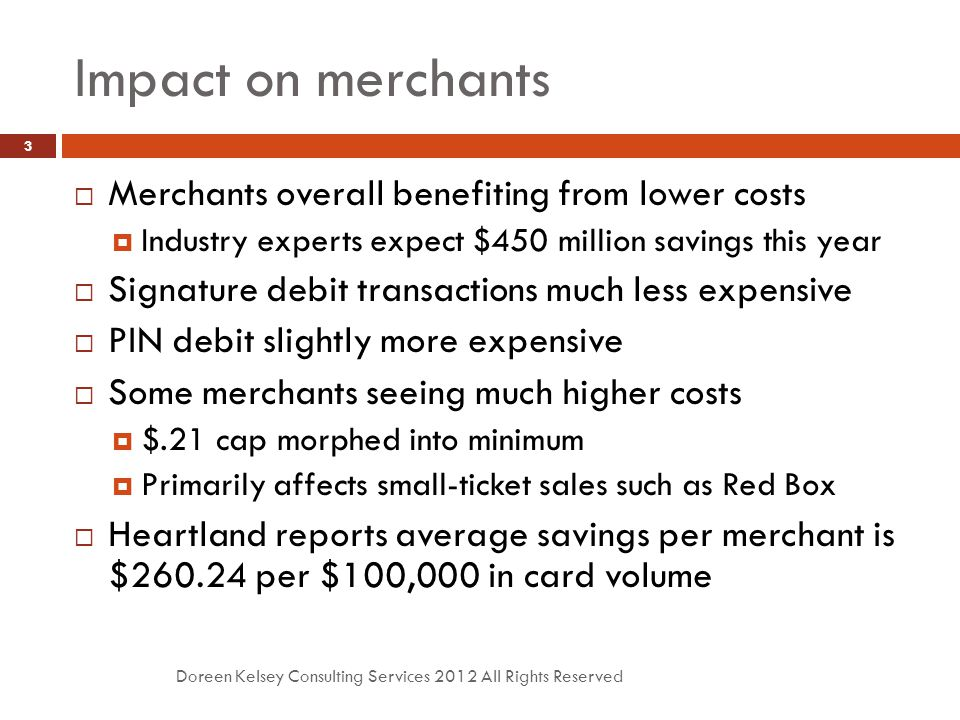 Impact on merchants Doreen Kelsey Consulting Services 2012 All Rights Reserved 3  Merchants overall benefiting from lower costs  Industry experts ex