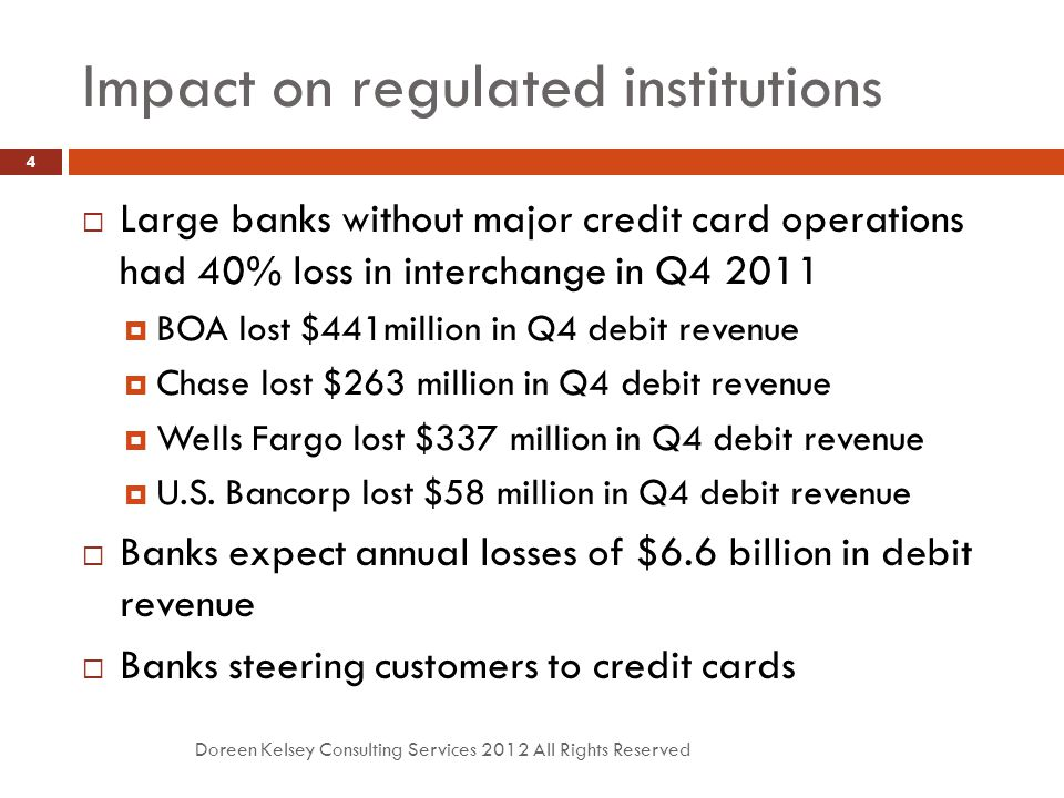 Impact on regulated institutions Doreen Kelsey Consulting Services 2012 All Rights Reserved 4  Large banks without major credit card operations had 40% loss in interchange in Q4 2011  BOA lost $441million in Q4 debit revenue  Chase lost $263 million in Q4 debit revenue  Wells Fargo lost $337 million in Q4 debit revenue  U.S.