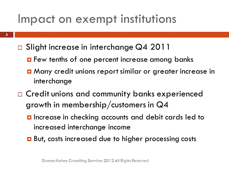 Impact on exempt institutions Doreen Kelsey Consulting Services 2012 All Rights Reserved 5  Slight increase in interchange Q4 2011  Few tenths of on
