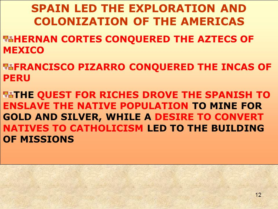 12 SPAIN LED THE EXPLORATION AND COLONIZATION OF THE AMERICAS HERNAN CORTES CONQUERED THE AZTECS OF MEXICO FRANCISCO PIZARRO CONQUERED THE INCAS OF PERU THE QUEST FOR RICHES DROVE THE SPANISH TO ENSLAVE THE NATIVE POPULATION TO MINE FOR GOLD AND SILVER, WHILE A DESIRE TO CONVERT NATIVES TO CATHOLICISM LED TO THE BUILDING OF MISSIONS