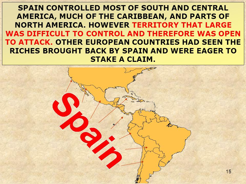 15 SPAIN CONTROLLED MOST OF SOUTH AND CENTRAL AMERICA, MUCH OF THE CARIBBEAN, AND PARTS OF NORTH AMERICA. HOWEVER TERRITORY THAT LARGE WAS DIFFICULT T