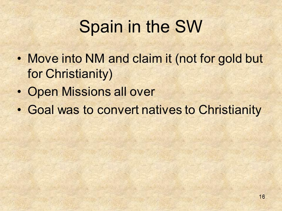 Spain in the SW Move into NM and claim it (not for gold but for Christianity) Open Missions all over Goal was to convert natives to Christianity 16