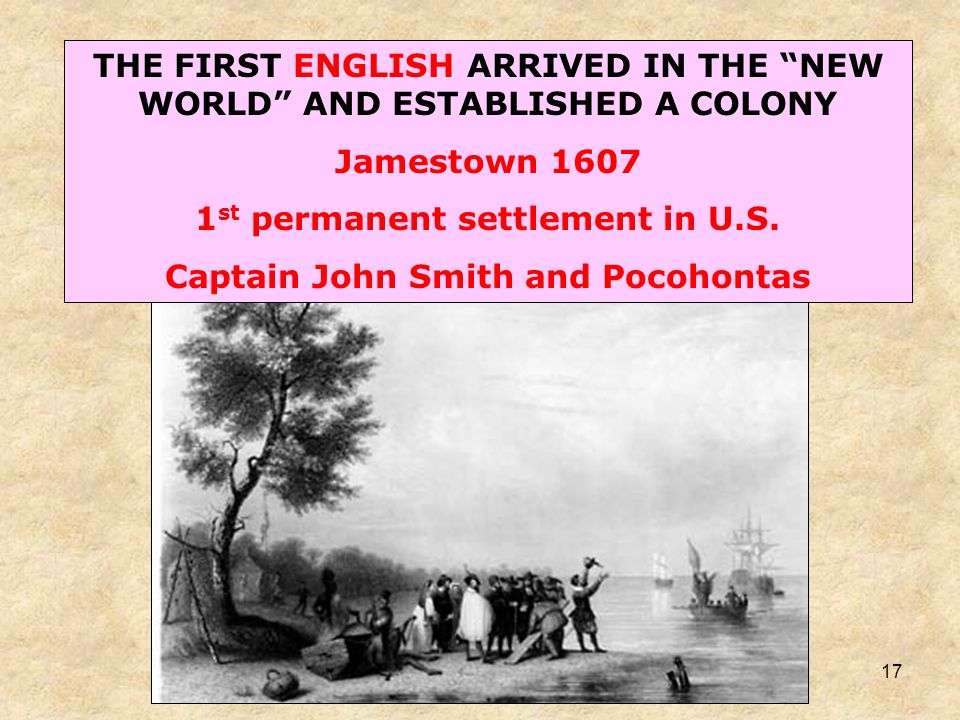 17 THE FIRST ENGLISH ARRIVED IN THE NEW WORLD AND ESTABLISHED A COLONY Jamestown 1607 1 st permanent settlement in U.S.