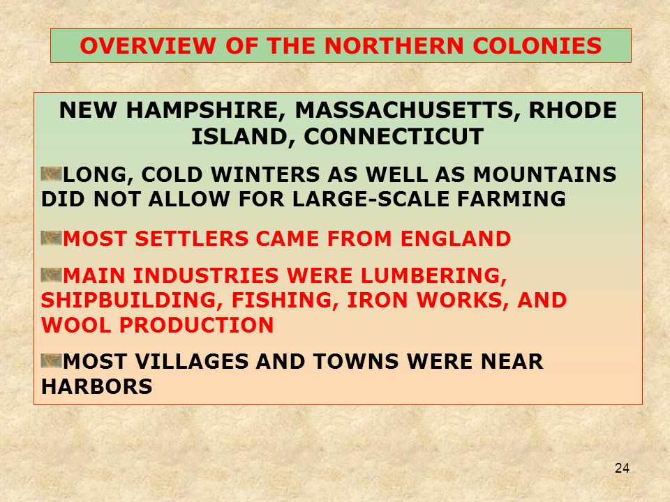 24 NEW HAMPSHIRE, MASSACHUSETTS, RHODE ISLAND, CONNECTICUT LONG, COLD WINTERS AS WELL AS MOUNTAINS DID NOT ALLOW FOR LARGE-SCALE FARMING MOST SETTLERS