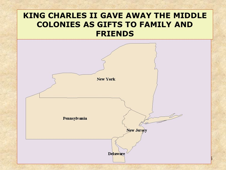25 KING CHARLES II GAVE AWAY THE MIDDLE COLONIES AS GIFTS TO FAMILY AND FRIENDS