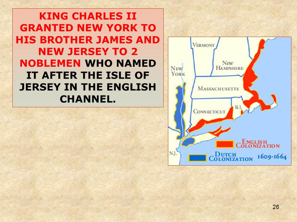 26 KING CHARLES II GRANTED NEW YORK TO HIS BROTHER JAMES AND NEW JERSEY TO 2 NOBLEMEN WHO NAMED IT AFTER THE ISLE OF JERSEY IN THE ENGLISH CHANNEL.