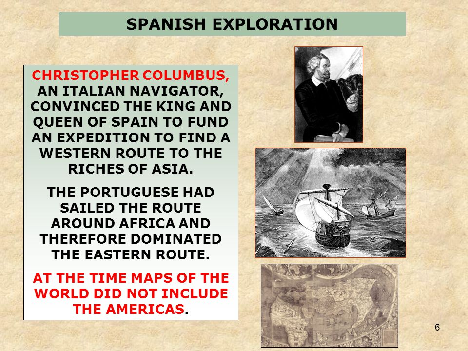 6 SPANISH EXPLORATION CHRISTOPHER COLUMBUS, AN ITALIAN NAVIGATOR, CONVINCED THE KING AND QUEEN OF SPAIN TO FUND AN EXPEDITION TO FIND A WESTERN ROUTE TO THE RICHES OF ASIA.