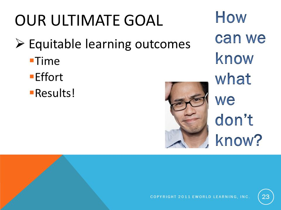 OUR ULTIMATE GOAL  Equitable learning outcomes  Time  Effort  Results.