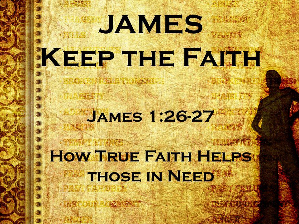 JAMES Keep the Faith James 1:26-27 How True Faith Helps those in Need