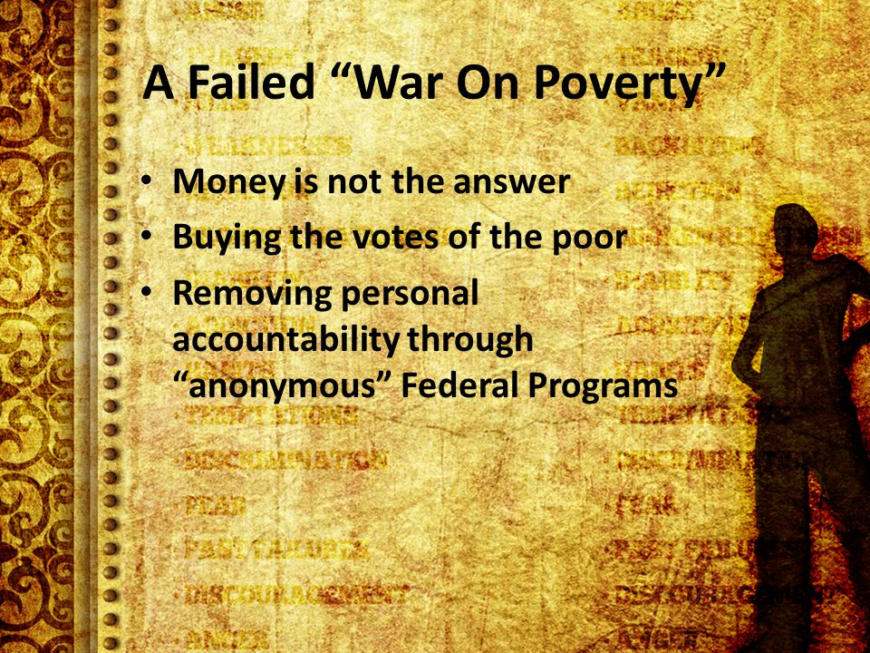 A Failed War On Poverty Money is not the answer Buying the votes of the poor Removing personal accountability through anonymous Federal Programs