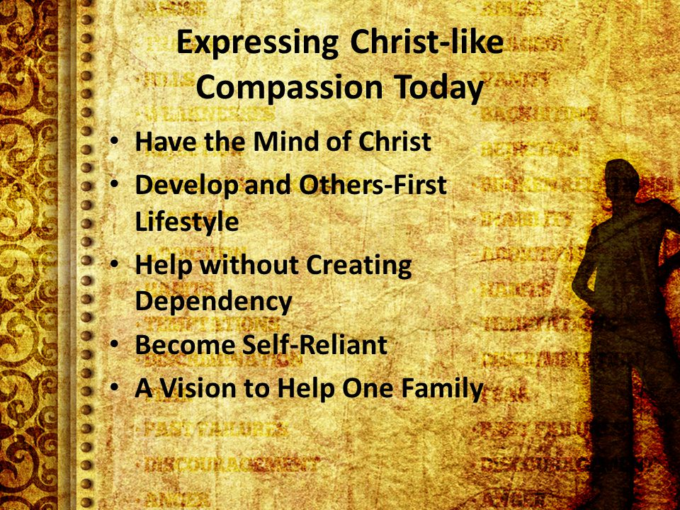 Expressing Christ-like Compassion Today Have the Mind of Christ Develop and Others-First Lifestyle Help without Creating Dependency Become Self-Reliant A Vision to Help One Family