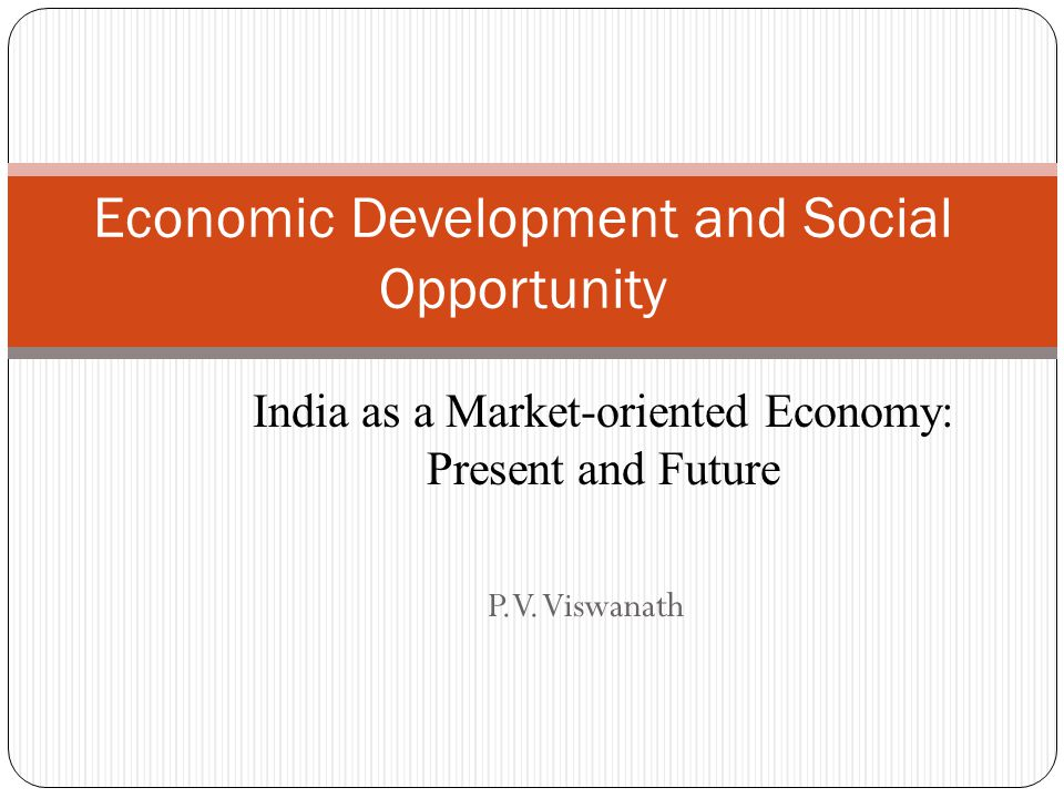 P.V. Viswanath Economic Development and Social Opportunity India as a Market-oriented Economy: Present and Future