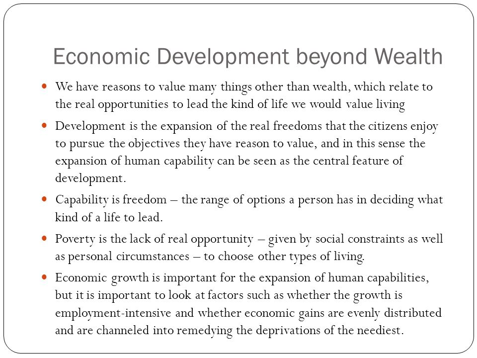 Economic Development beyond Wealth We have reasons to value many things other than wealth, which relate to the real opportunities to lead the kind of life we would value living Development is the expansion of the real freedoms that the citizens enjoy to pursue the objectives they have reason to value, and in this sense the expansion of human capability can be seen as the central feature of development.