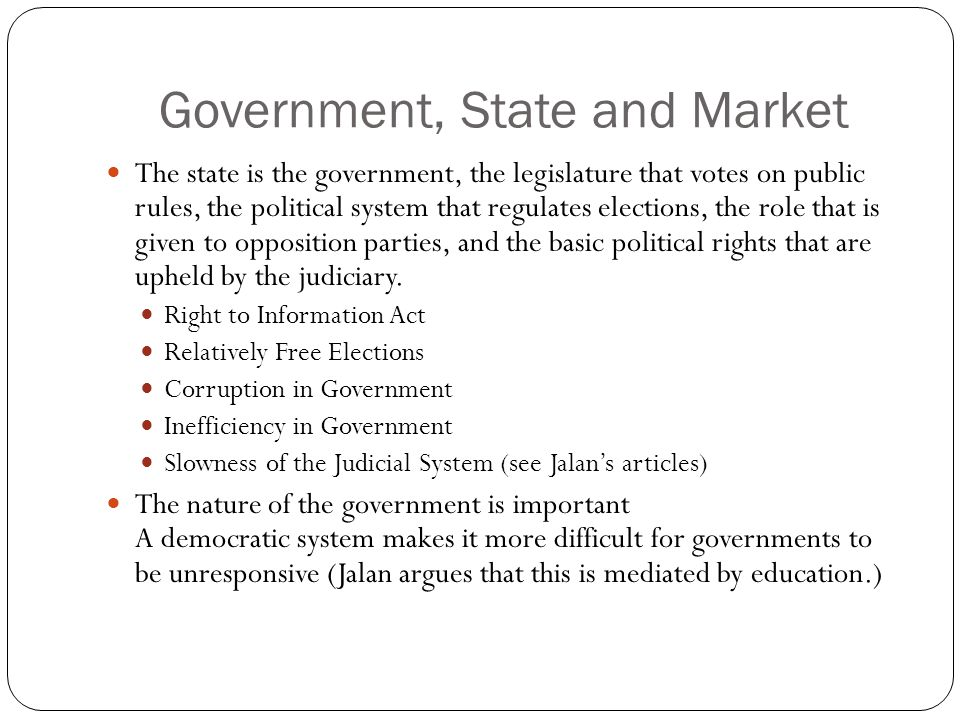 Government, State and Market The state is the government, the legislature that votes on public rules, the political system that regulates elections, the role that is given to opposition parties, and the basic political rights that are upheld by the judiciary.