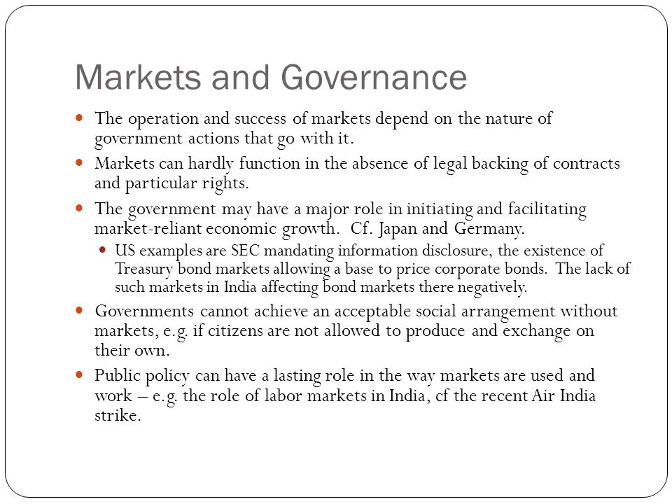 Markets and Governance The operation and success of markets depend on the nature of government actions that go with it.