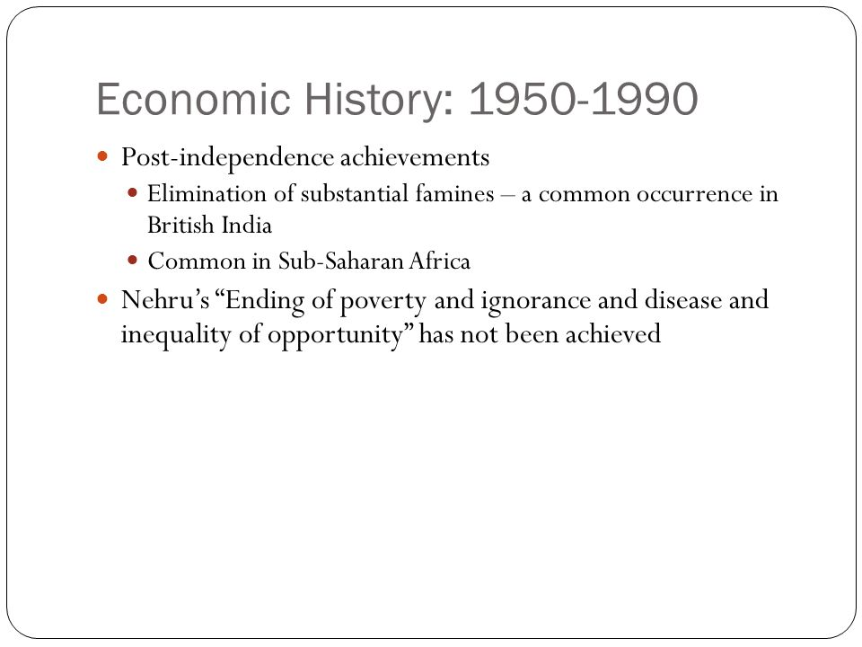 Economic History: 1950-1990 Post-independence achievements Elimination of substantial famines – a common occurrence in British India Common in Sub-Saharan Africa Nehru's Ending of poverty and ignorance and disease and inequality of opportunity has not been achieved