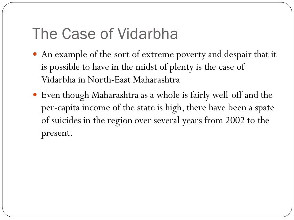 The Case of Vidarbha An example of the sort of extreme poverty and despair that it is possible to have in the midst of plenty is the case of Vidarbha in North-East Maharashtra Even though Maharashtra as a whole is fairly well-off and the per-capita income of the state is high, there have been a spate of suicides in the region over several years from 2002 to the present.