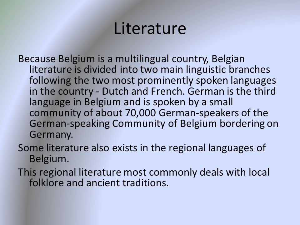 Literature Because Belgium is a multilingual country, Belgian literature is divided into two main linguistic branches following the two most prominently spoken languages in the country - Dutch and French.