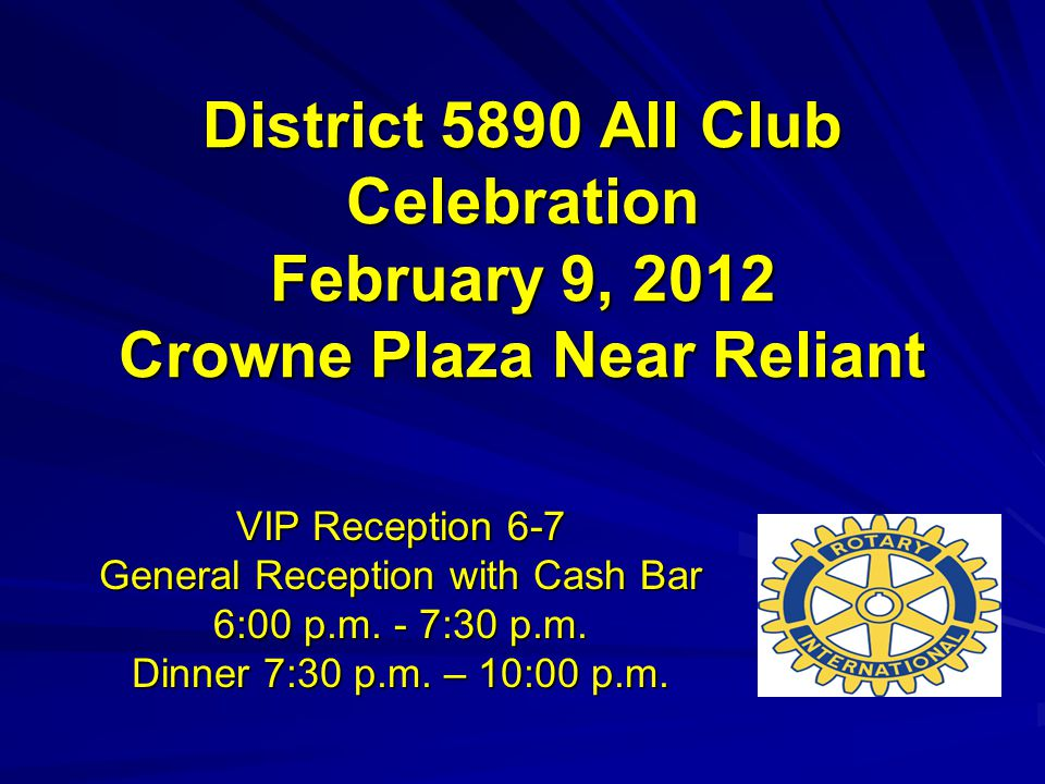 District 5890 All Club Celebration February 9, 2012 Crowne Plaza Near Reliant VIP Reception 6-7 General Reception with Cash Bar 6:00 p.m.