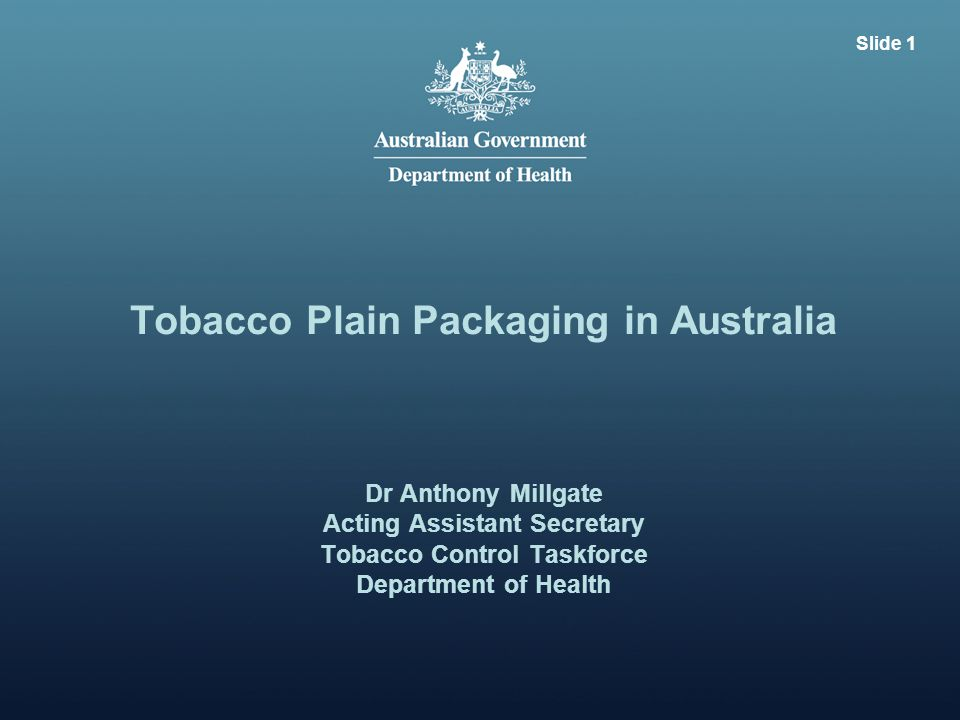 Tobacco Plain Packaging in Australia Dr Anthony Millgate Acting Assistant Secretary Tobacco Control Taskforce Department of Health Slide 1