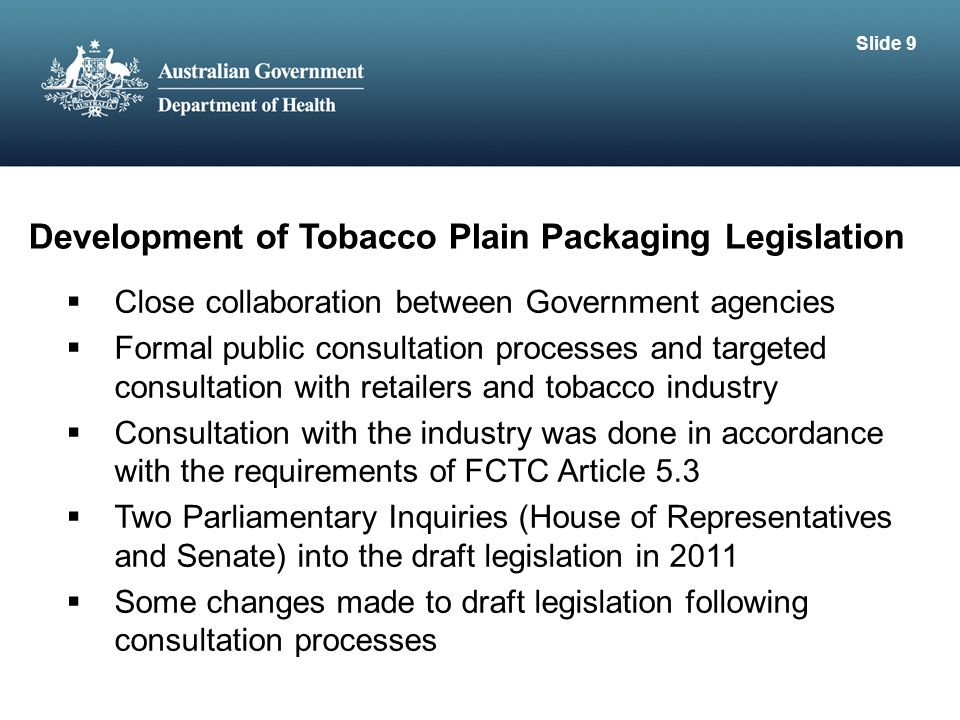 Development of Tobacco Plain Packaging Legislation  Close collaboration between Government agencies  Formal public consultation processes and targeted consultation with retailers and tobacco industry  Consultation with the industry was done in accordance with the requirements of FCTC Article 5.3  Two Parliamentary Inquiries (House of Representatives and Senate) into the draft legislation in 2011  Some changes made to draft legislation following consultation processes Slide 9