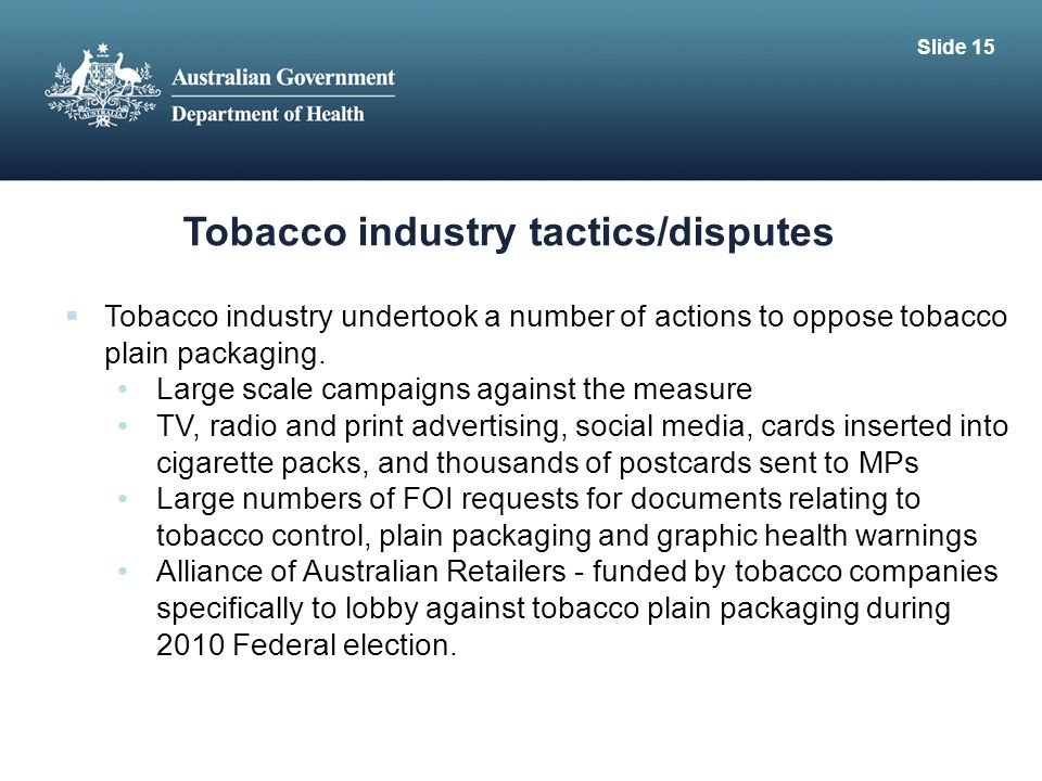Tobacco industry tactics/disputes  Tobacco industry undertook a number of actions to oppose tobacco plain packaging.