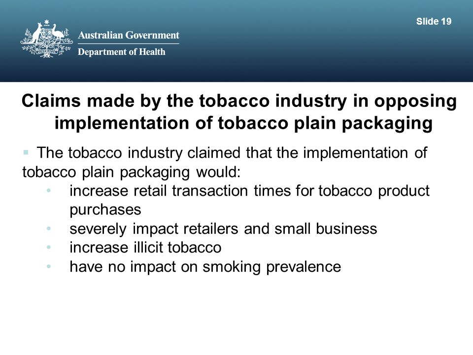 Claims made by the tobacco industry in opposing implementation of tobacco plain packaging  The tobacco industry claimed that the implementation of tobacco plain packaging would: increase retail transaction times for tobacco product purchases severely impact retailers and small business increase illicit tobacco have no impact on smoking prevalence Slide 19