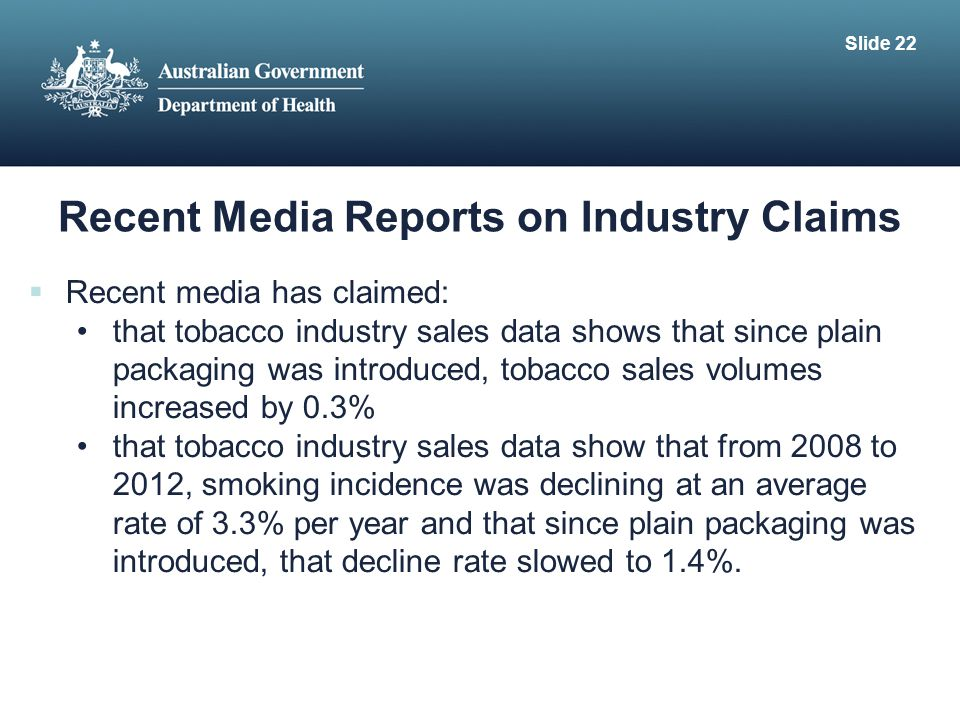 Recent Media Reports on Industry Claims  Recent media has claimed: that tobacco industry sales data shows that since plain packaging was introduced, tobacco sales volumes increased by 0.3% that tobacco industry sales data show that from 2008 to 2012, smoking incidence was declining at an average rate of 3.3% per year and that since plain packaging was introduced, that decline rate slowed to 1.4%.
